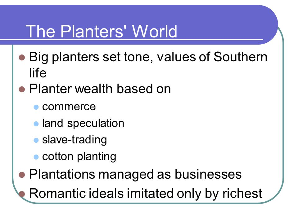 The Planters' World Big planters set tone, values of Southern life Planter wealth based on commerce land speculation slave-trading cotton planting Pla