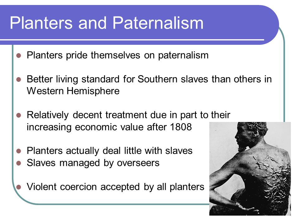 Planters and Paternalism Planters pride themselves on paternalism Better living standard for Southern slaves than others in Western Hemisphere Relativ