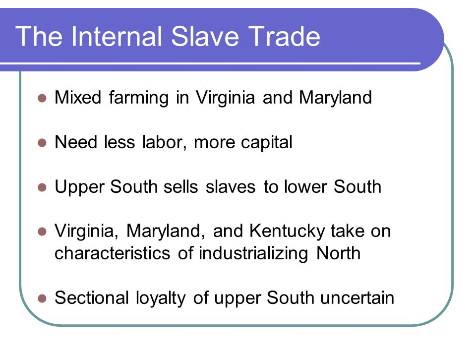 The Internal Slave Trade Mixed farming in Virginia and Maryland Need less labor, more capital Upper South sells slaves to lower South Virginia, Maryla
