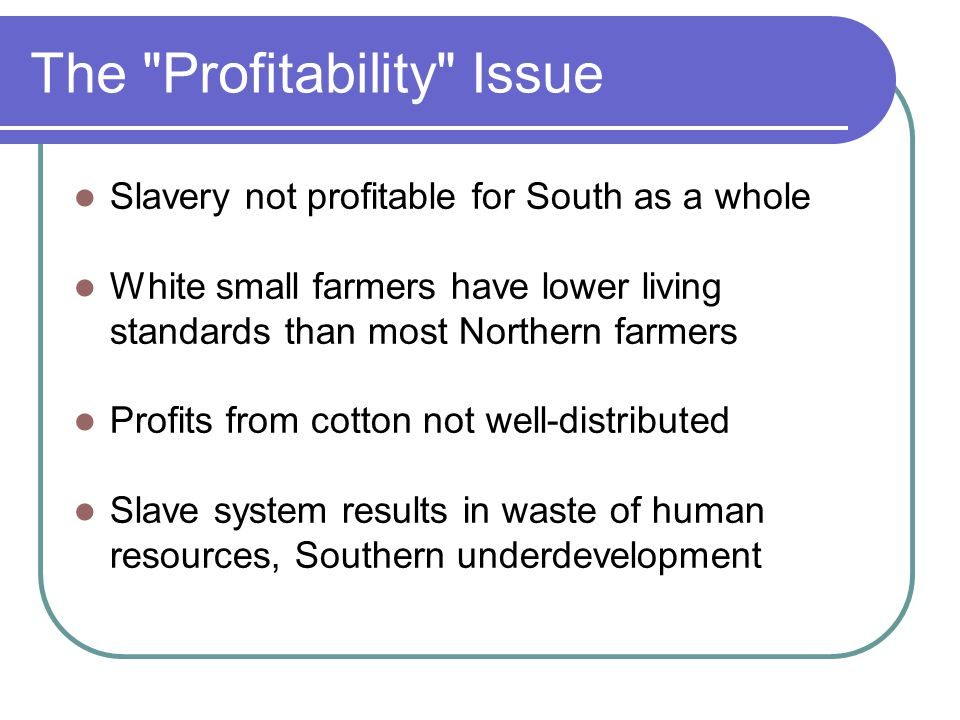 The Profitability Issue Slavery not profitable for South as a whole White small farmers have lower living standards than most Northern farmers Profits from cotton not well-distributed Slave system results in waste of human resources, Southern underdevelopment