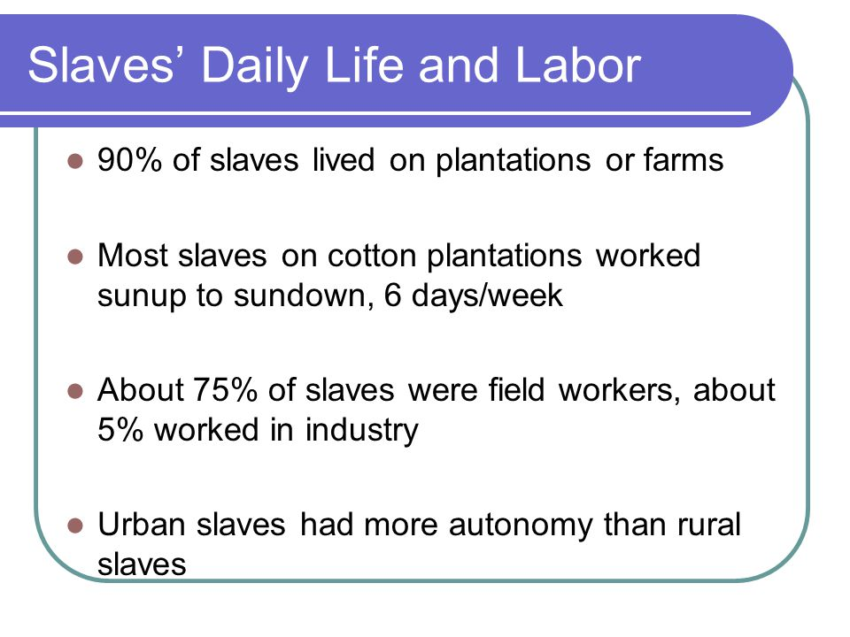 Slaves' Daily Life and Labor 90% of slaves lived on plantations or farms Most slaves on cotton plantations worked sunup to sundown, 6 days/week About