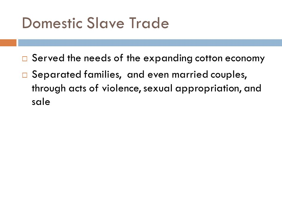 Domestic Slave Trade  Served the needs of the expanding cotton economy  Separated families, and even married couples, through acts of violence, sexual appropriation, and sale
