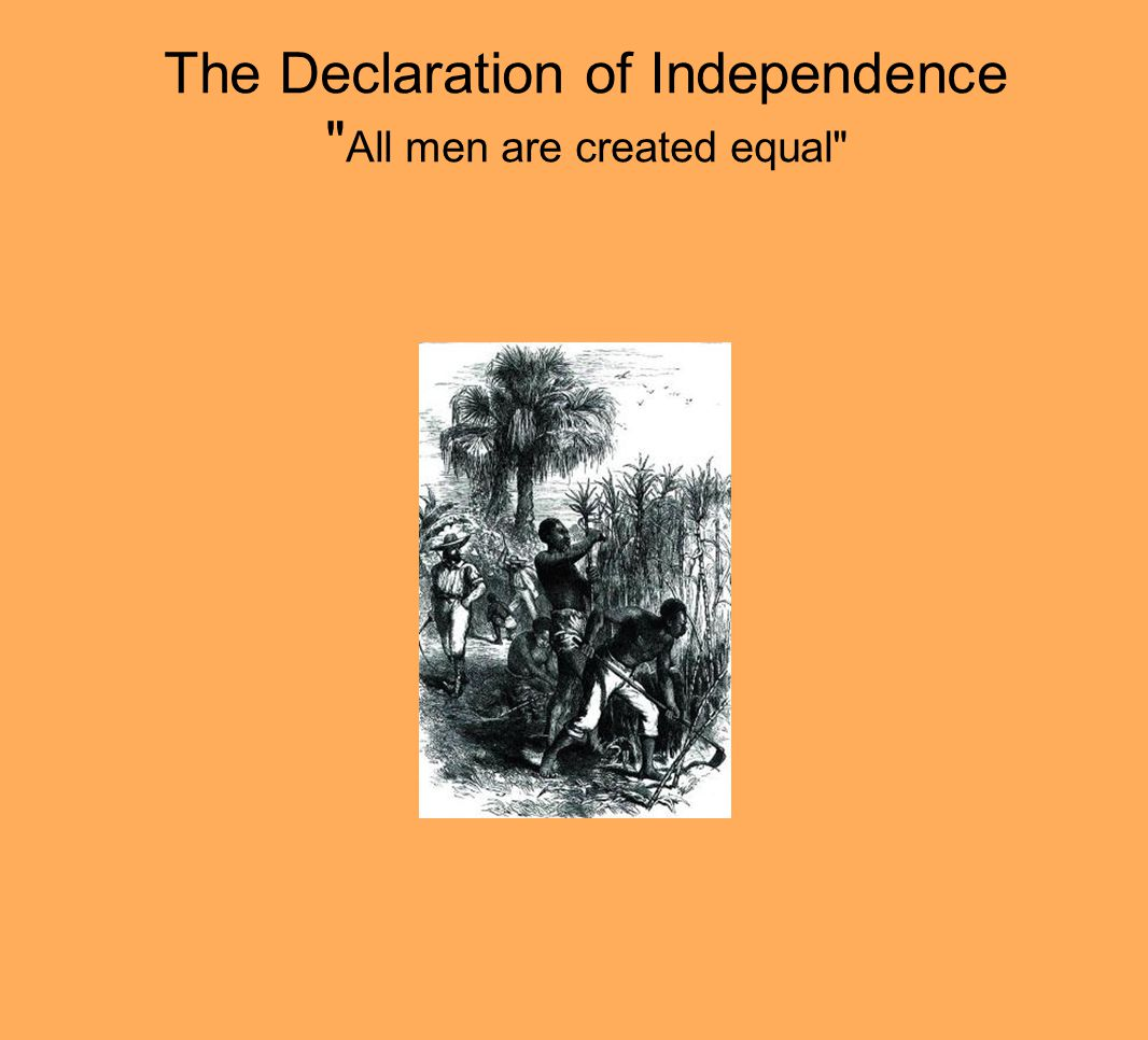 The Declaration of Independence All men are created equal