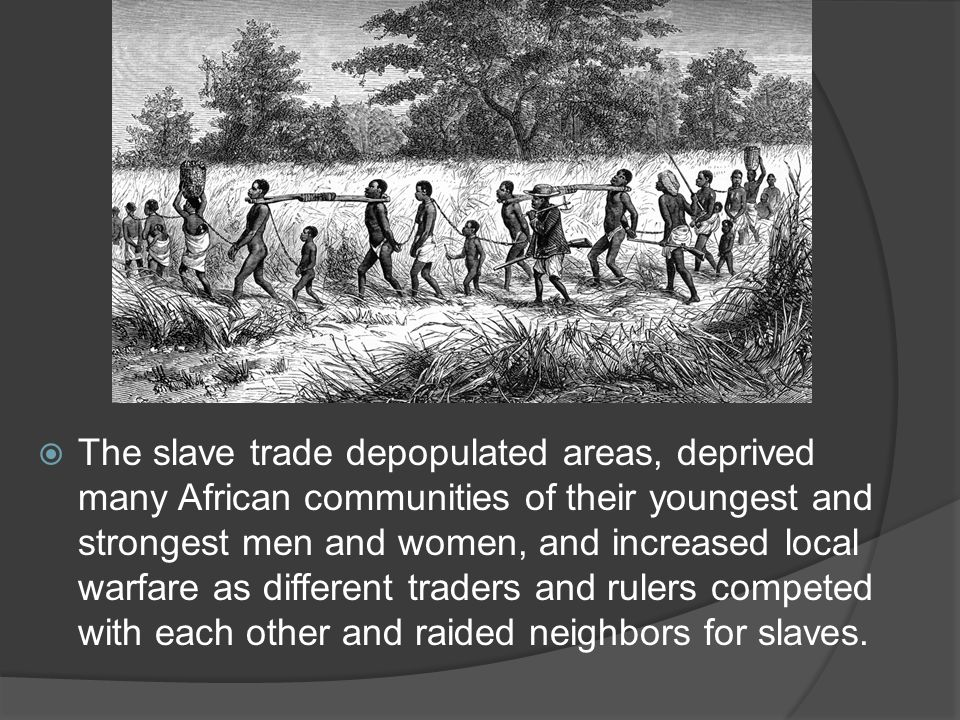  The slave trade depopulated areas, deprived many African communities of their youngest and strongest men and women, and increased local warfare as different traders and rulers competed with each other and raided neighbors for slaves.