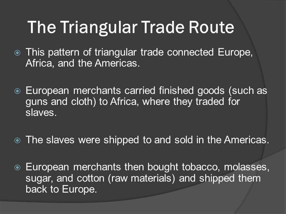 The Triangular Trade Route  This pattern of triangular trade connected Europe, Africa, and the Americas.