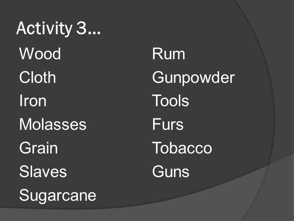 Activity 3… Wood Cloth Iron Molasses Grain Slaves Sugarcane Rum Gunpowder Tools Furs Tobacco Guns
