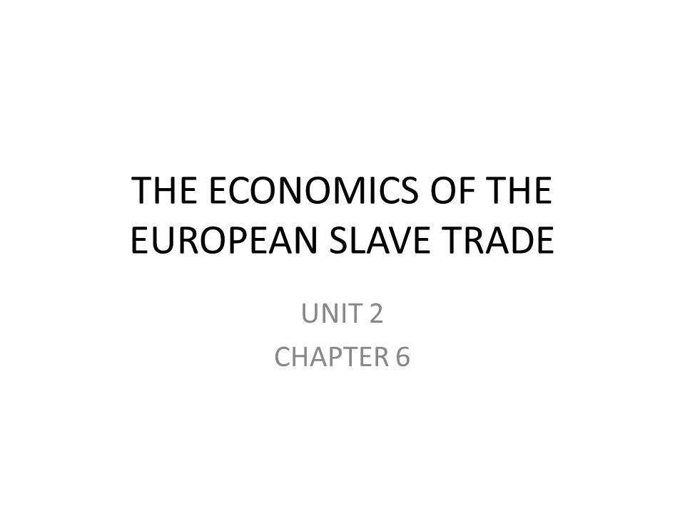 THE ECONOMICS OF THE EUROPEAN SLAVE TRADE UNIT 2 CHAPTER 6