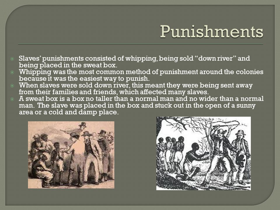  Slaves' punishments consisted of whipping, being sold down river and being placed in the sweat box.