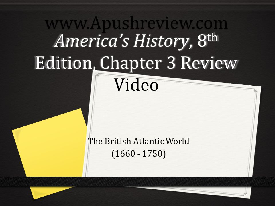 America's History, 8 th Edition, Chapter 3 Review Video The British Atlantic World (1660 - 1750)www.Apushreview.com