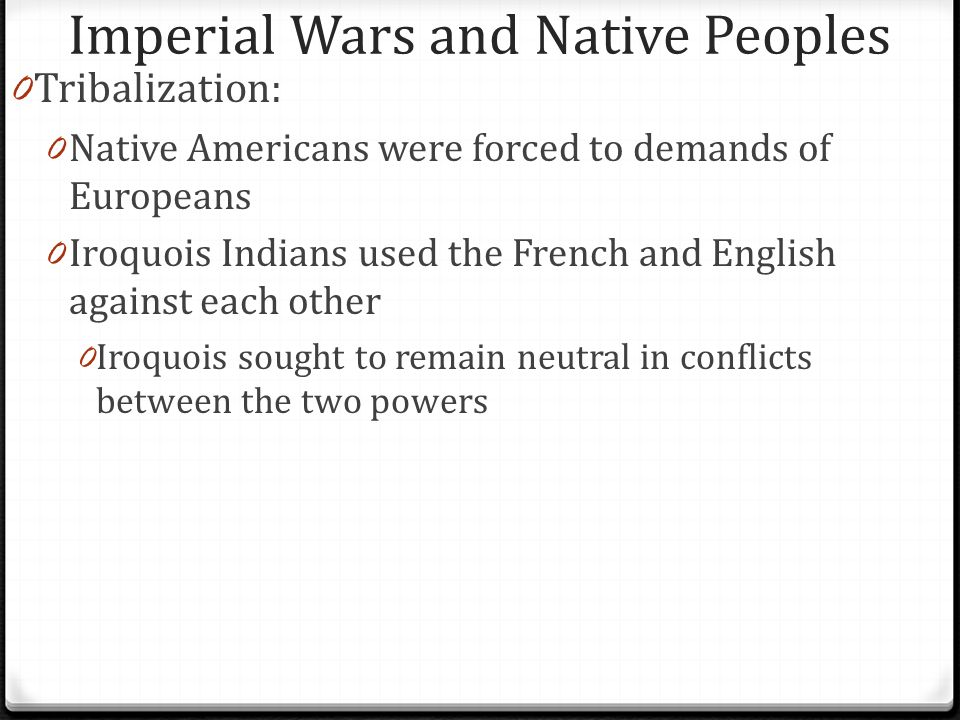 Imperial Wars and Native Peoples 0 Tribalization: 0 Native Americans were forced to demands of Europeans 0 Iroquois Indians used the French and Englis