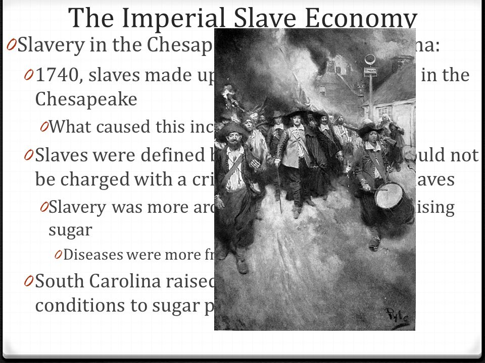 The Imperial Slave Economy 0 Slavery in the Chesapeake and South Carolina: 0 1740, slaves made up 40% of the population in the Chesapeake 0 What cause