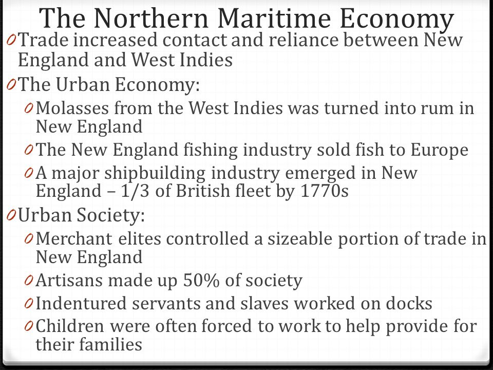 The Northern Maritime Economy 0 Trade increased contact and reliance between New England and West Indies 0 The Urban Economy: 0 Molasses from the West