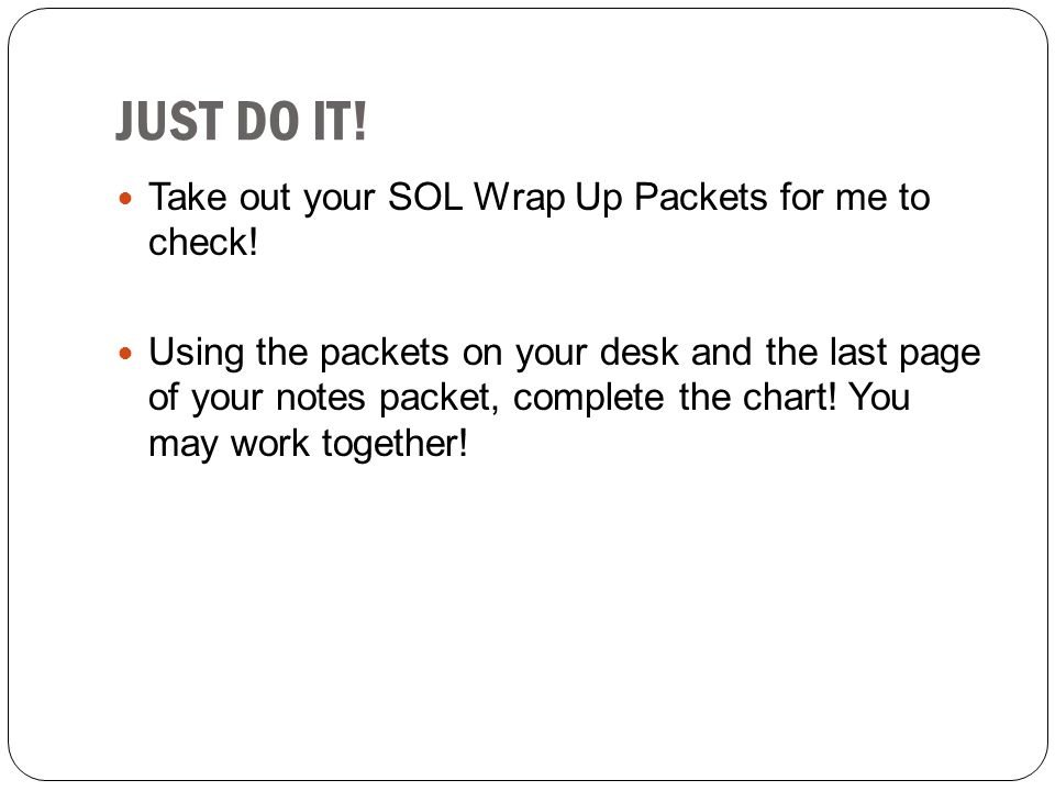 JUST DO IT! Take out your SOL Wrap Up Packets for me to check! Using the packets on your desk and the last page of your notes packet, complete the cha