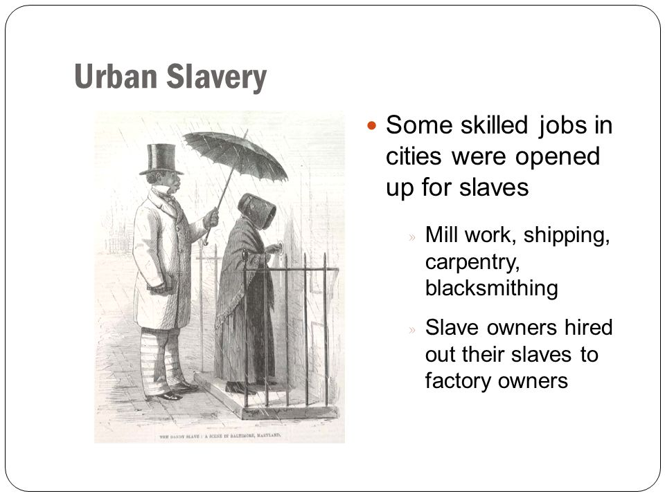Urban Slavery Some skilled jobs in cities were opened up for slaves » Mill work, shipping, carpentry, blacksmithing » Slave owners hired out their sla