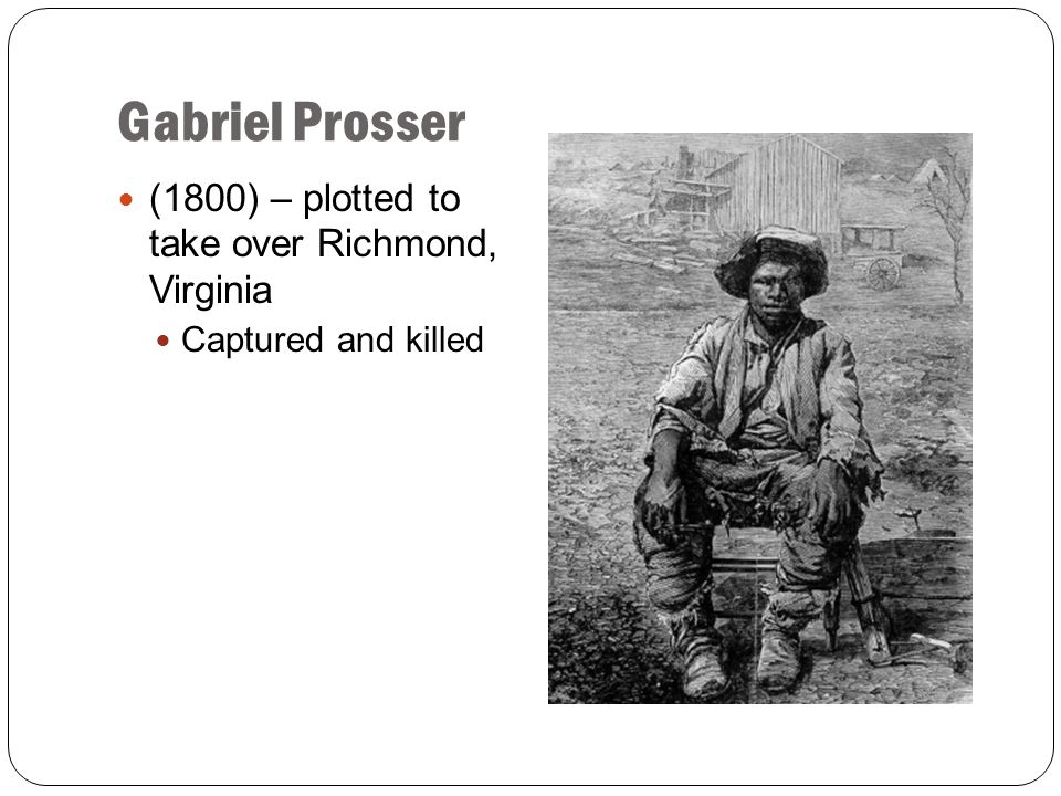 Gabriel Prosser (1800) – plotted to take over Richmond, Virginia Captured and killed