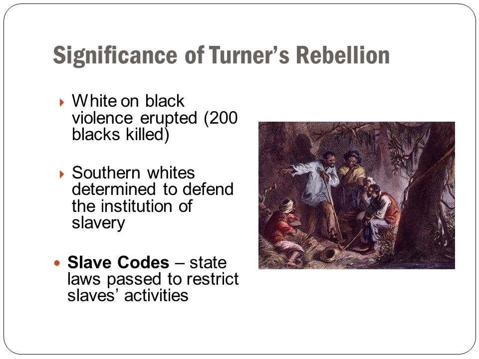 Significance of Turner's Rebellion  White on black violence erupted (200 blacks killed)  Southern whites determined to defend the institution of sla