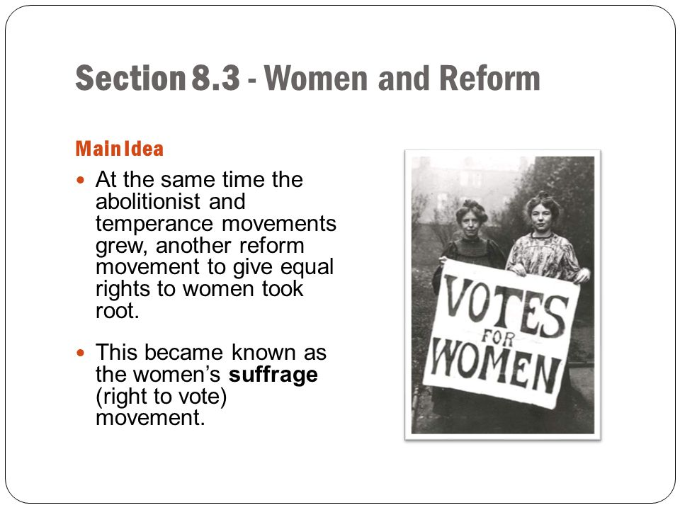 Section 8.3 - Women and Reform Main Idea At the same time the abolitionist and temperance movements grew, another reform movement to give equal rights