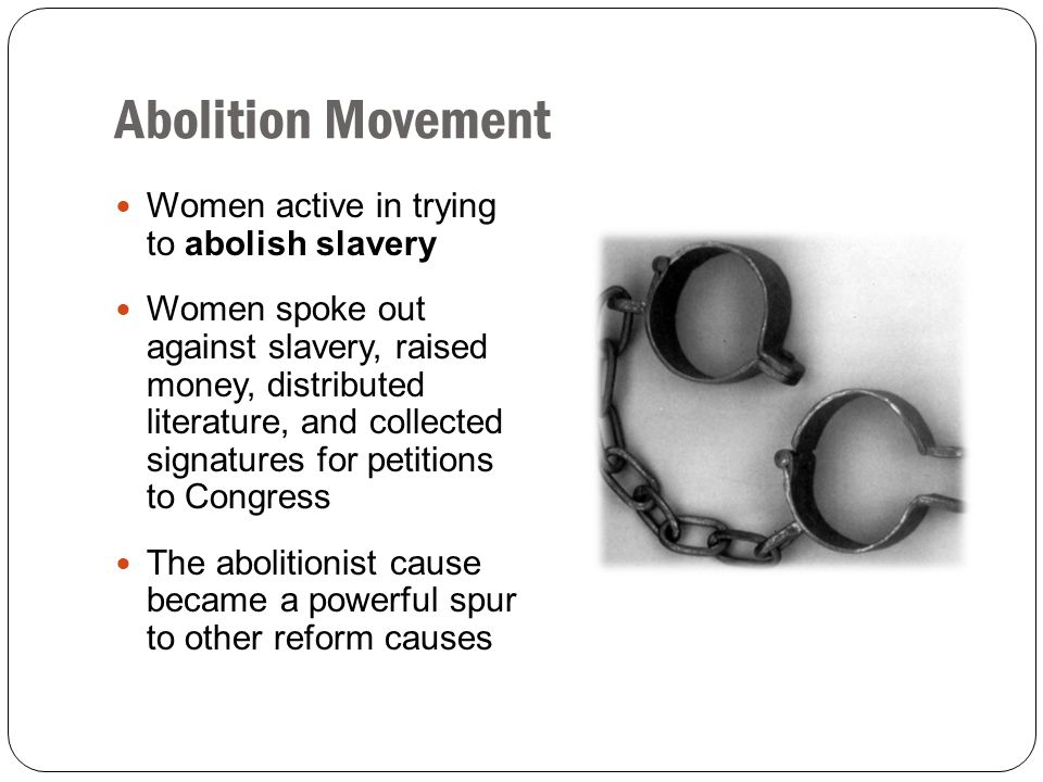 Abolition Movement Women active in trying to abolish slavery Women spoke out against slavery, raised money, distributed literature, and collected sign
