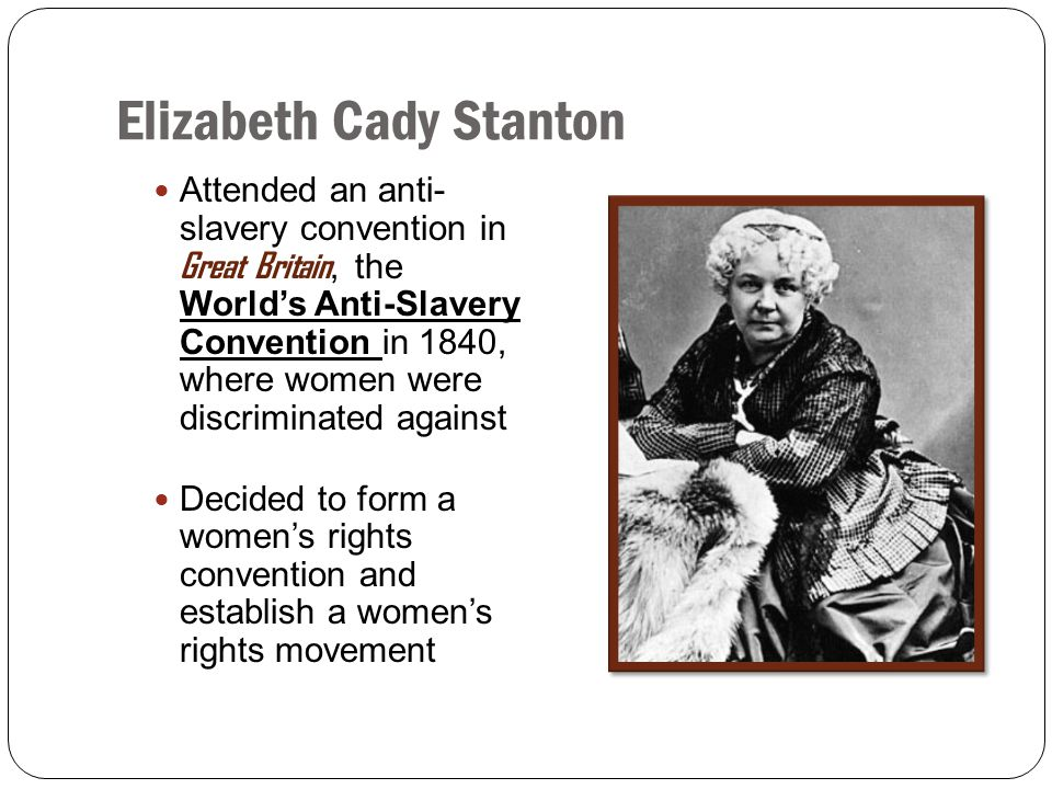 Elizabeth Cady Stanton Attended an anti- slavery convention in Great Britain, the World's Anti-Slavery Convention in 1840, where women were discrimina