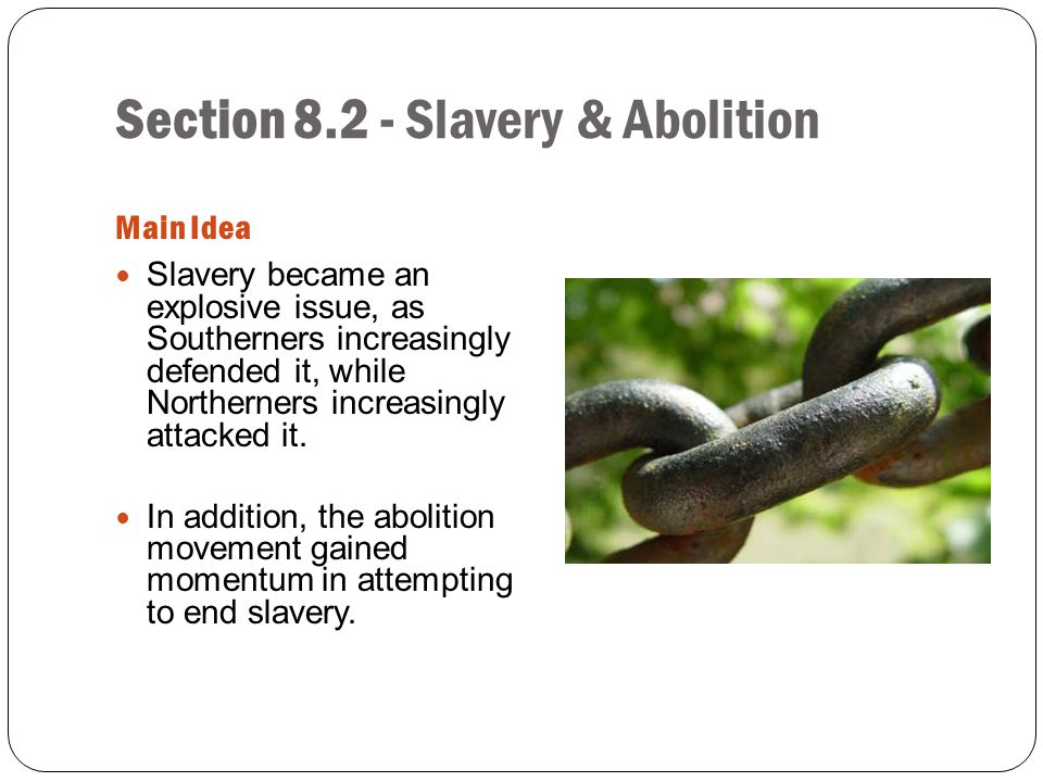 Section 8.2 - Slavery & Abolition Main Idea Slavery became an explosive issue, as Southerners increasingly defended it, while Northerners increasingly