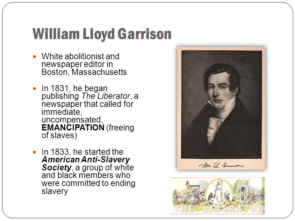 William Lloyd Garrison White abolitionist and newspaper editor in Boston, Massachusetts In 1831, he began publishing The Liberator, a newspaper that c