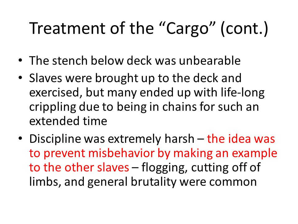 Treatment of the Cargo (cont.) The stench below deck was unbearable Slaves were brought up to the deck and exercised, but many ended up with life-long crippling due to being in chains for such an extended time Discipline was extremely harsh – the idea was to prevent misbehavior by making an example to the other slaves – flogging, cutting off of limbs, and general brutality were common