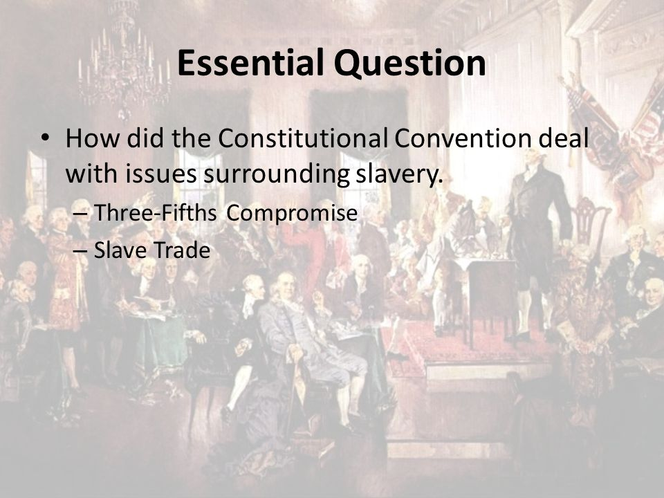 Essential Question How did the Constitutional Convention deal with issues surrounding slavery. – Three-Fifths Compromise – Slave Trade