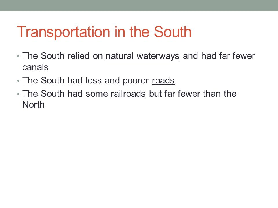 Transportation in the South The South relied on natural waterways and had far fewer canals The South had less and poorer roads The South had some railroads but far fewer than the North