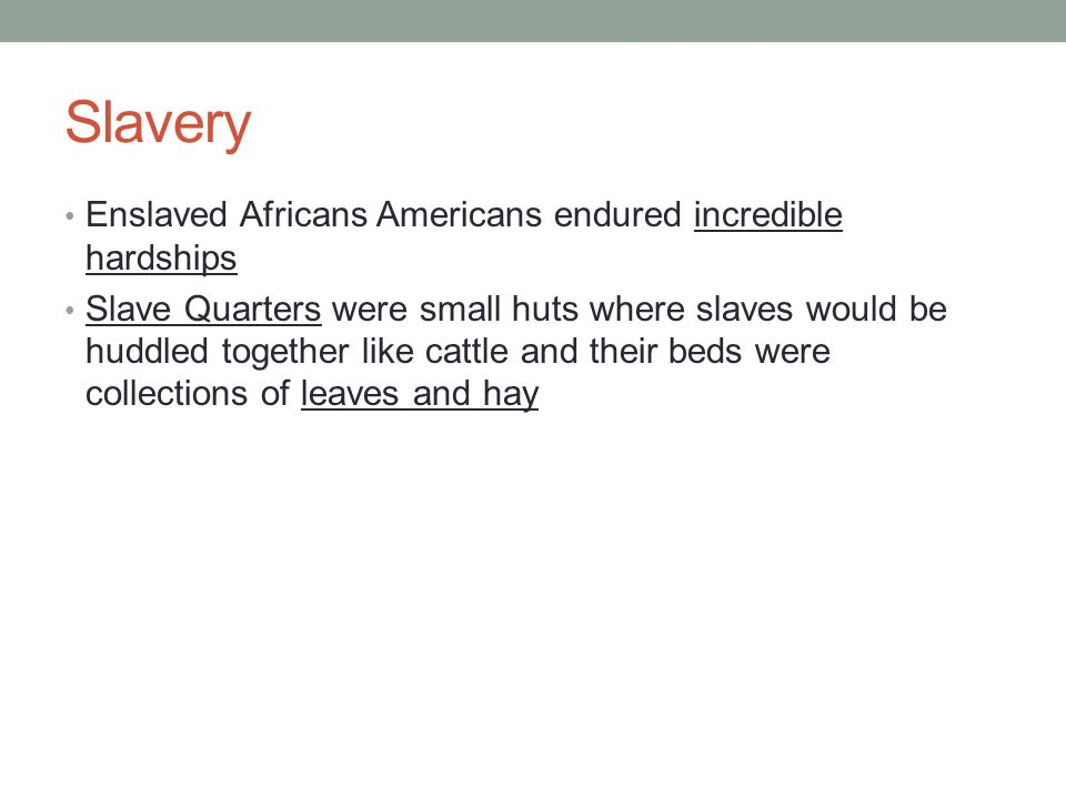 Slavery Enslaved Africans Americans endured incredible hardships Slave Quarters were small huts where slaves would be huddled together like cattle and their beds were collections of leaves and hay