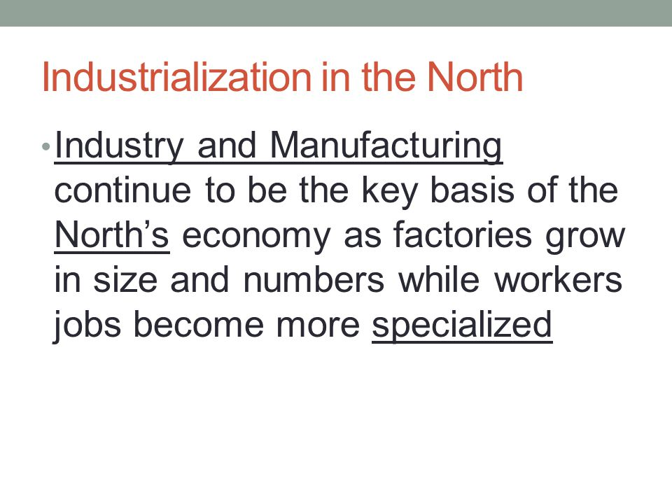 Industrialization in the North Industry and Manufacturing continue to be the key basis of the North's economy as factories grow in size and numbers while workers jobs become more specialized