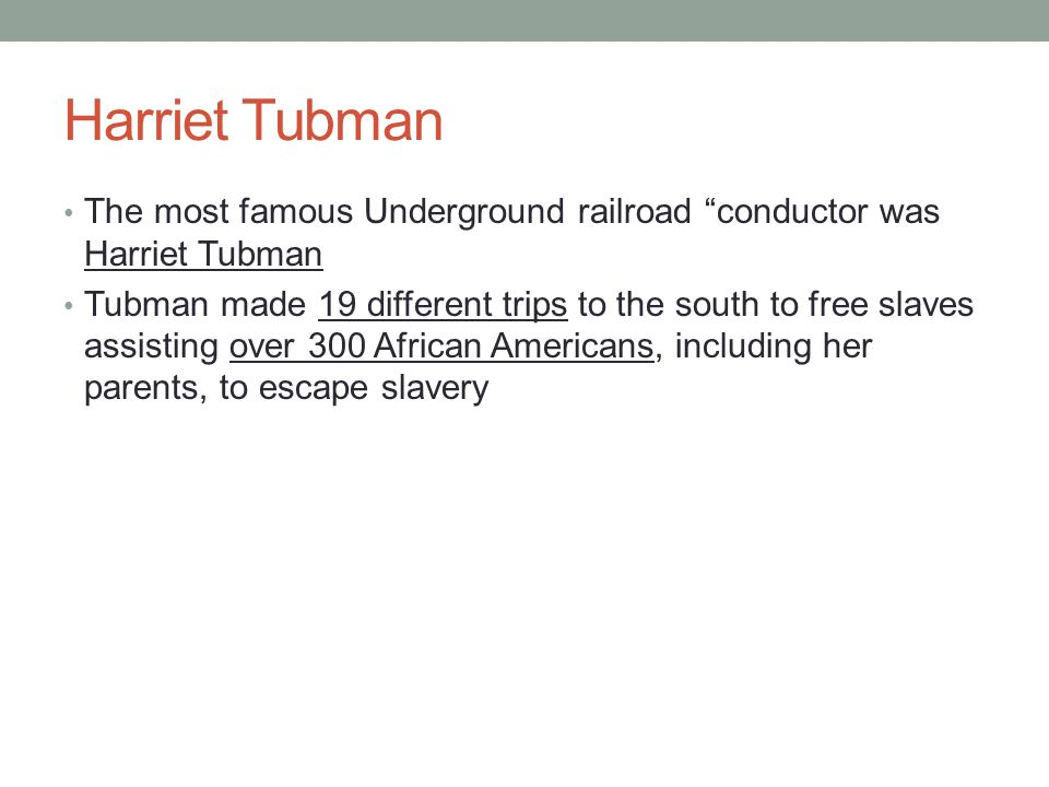 Harriet Tubman The most famous Underground railroad conductor was Harriet Tubman Tubman made 19 different trips to the south to free slaves assisting over 300 African Americans, including her parents, to escape slavery