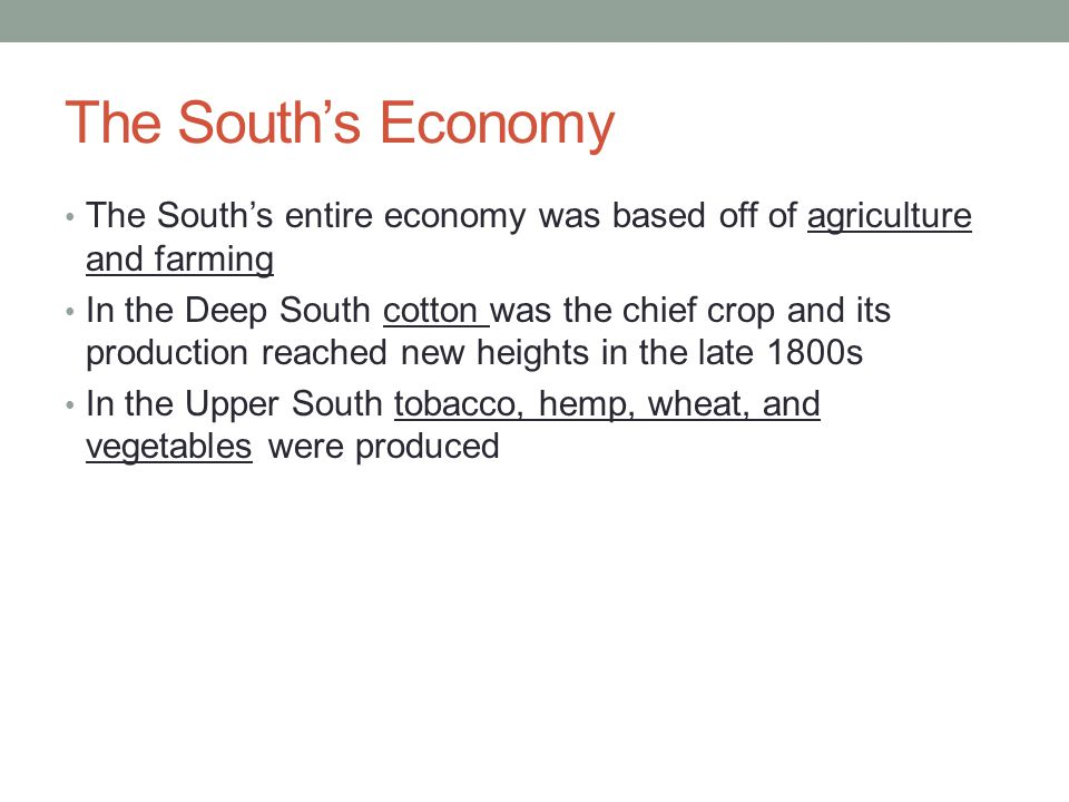 The South's Economy The South's entire economy was based off of agriculture and farming In the Deep South cotton was the chief crop and its production reached new heights in the late 1800s In the Upper South tobacco, hemp, wheat, and vegetables were produced