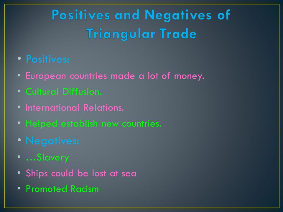 Positives: European countries made a lot of money. Cultural Diffusion. International Relations. Helped establish new countries. Negatives: …Slavery Sh