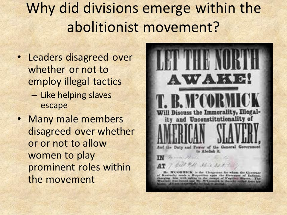 Why did divisions emerge within the abolitionist movement? Leaders disagreed over whether or not to employ illegal tactics – Like helping slaves escap