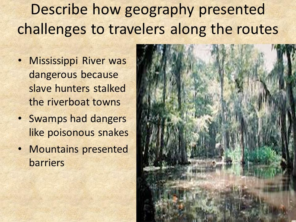 Describe how geography presented challenges to travelers along the routes Mississippi River was dangerous because slave hunters stalked the riverboat