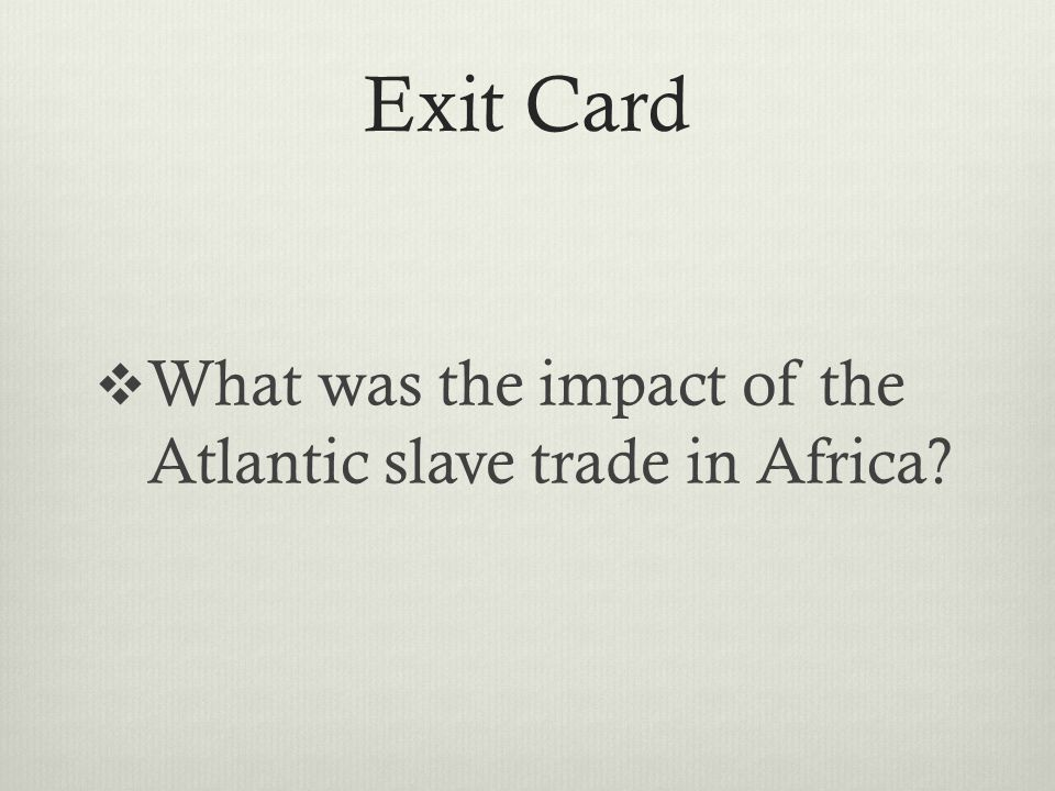 Exit Card  What was the impact of the Atlantic slave trade in Africa?