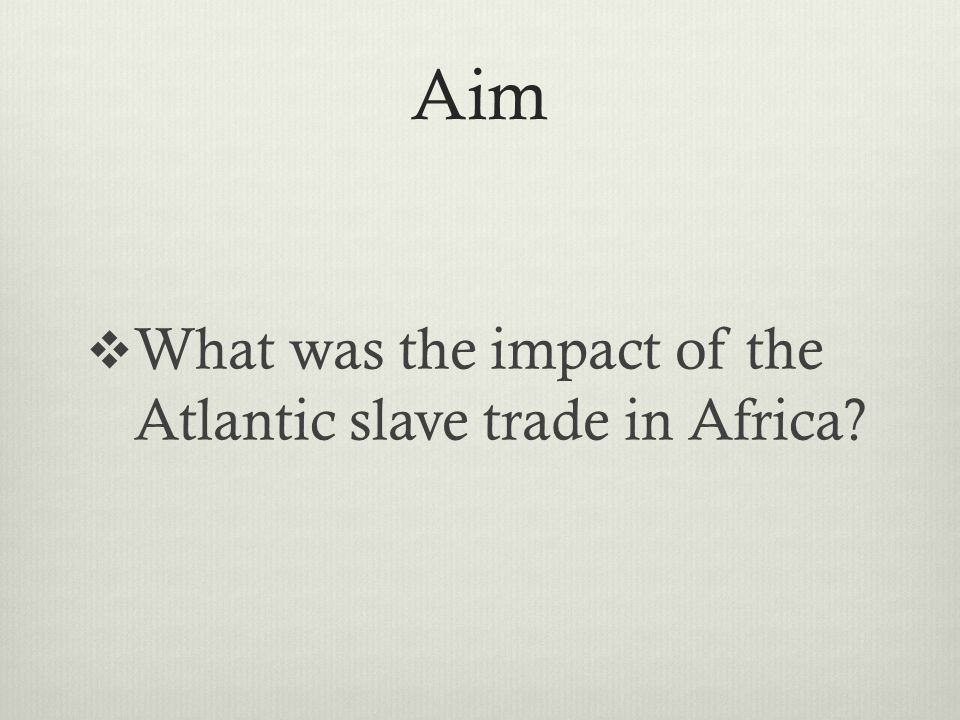 Aim  What was the impact of the Atlantic slave trade in Africa?