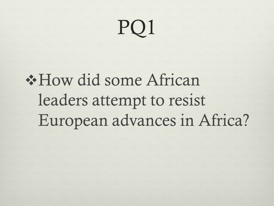 PQ1  How did some African leaders attempt to resist European advances in Africa?