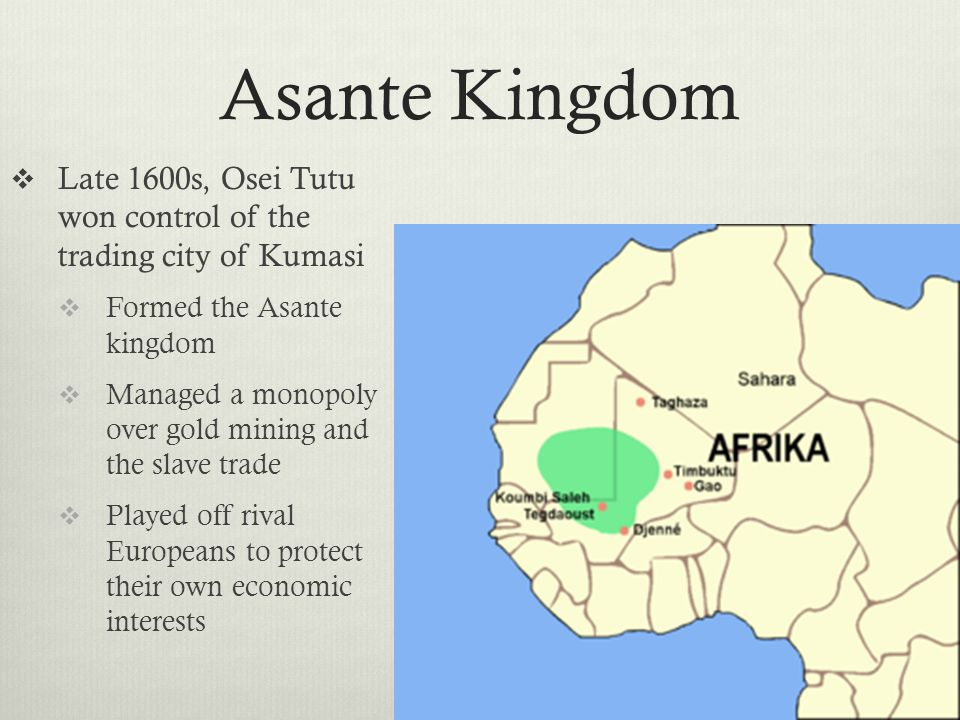 Asante Kingdom  Late 1600s, Osei Tutu won control of the trading city of Kumasi  Formed the Asante kingdom  Managed a monopoly over gold mining and the slave trade  Played off rival Europeans to protect their own economic interests