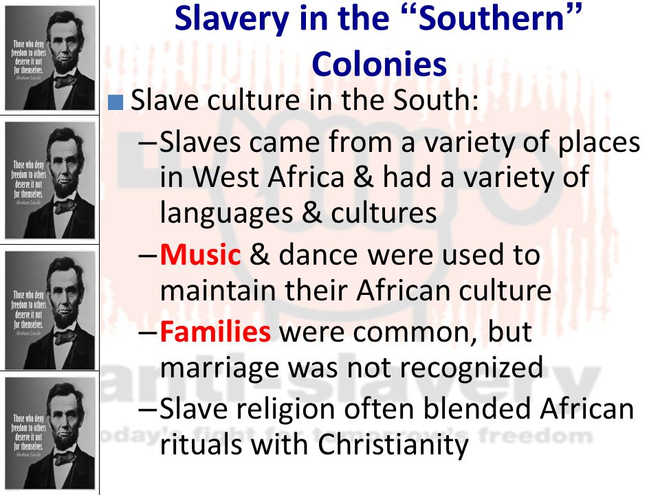 Slavery in the Southern Colonies ■ Slave culture in the South: – Slaves came from a variety of places in West Africa & had a variety of languages & cultures – Music & dance were used to maintain their African culture – Families were common, but marriage was not recognized – Slave religion often blended African rituals with Christianity