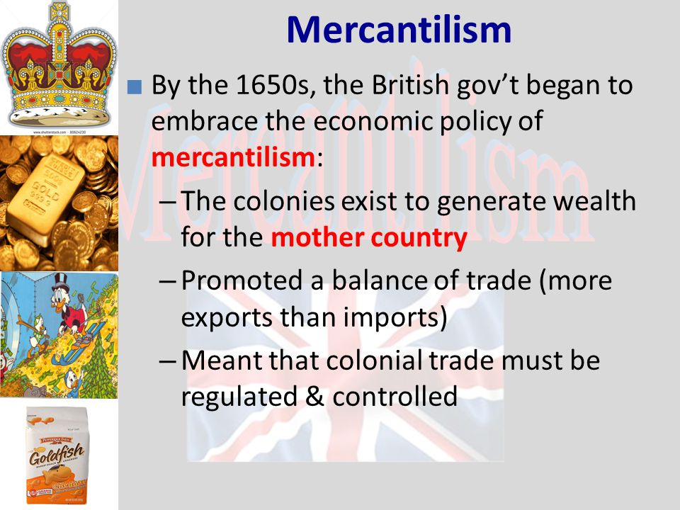 Mercantilism ■ By the 1650s, the British gov't began to embrace the economic policy of mercantilism: – The colonies exist to generate wealth for the mother country – Promoted a balance of trade (more exports than imports) – Meant that colonial trade must be regulated & controlled
