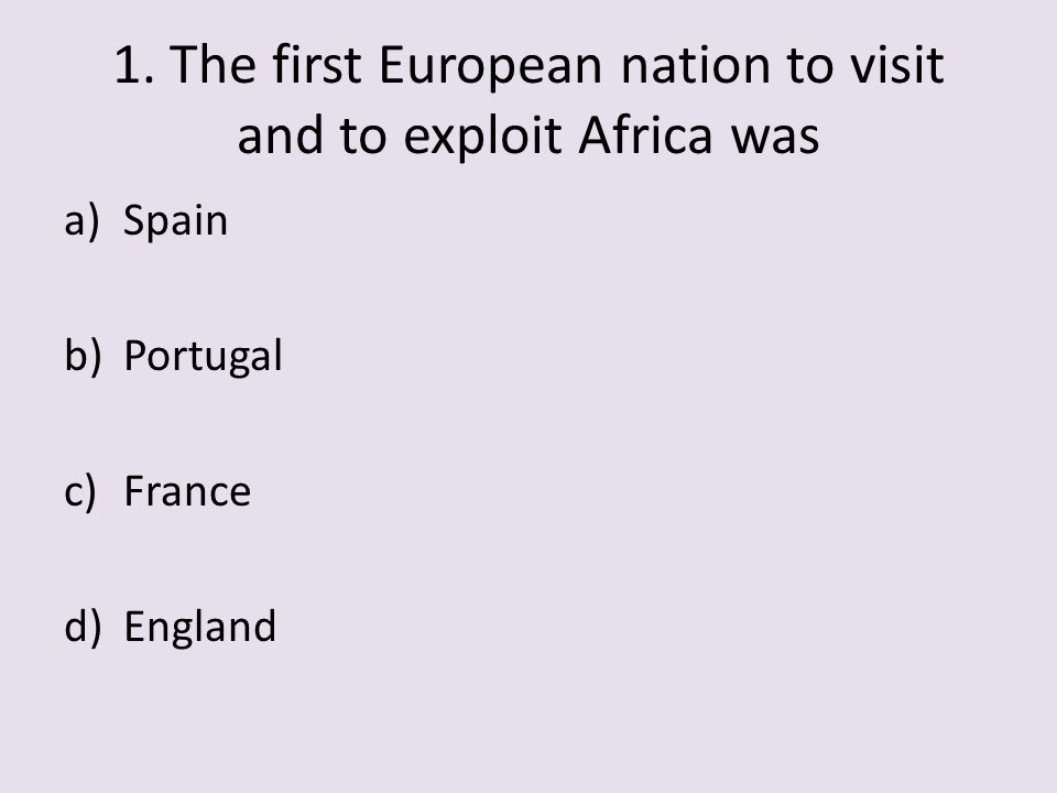 1. The first European nation to visit and to exploit Africa was a)Spain b)Portugal c)France d)England