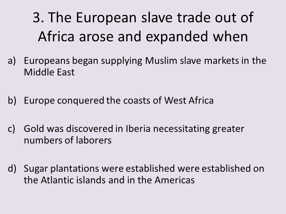 3. The European slave trade out of Africa arose and expanded when a)Europeans began supplying Muslim slave markets in the Middle East b)Europe conquer