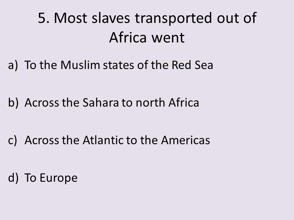 5. Most slaves transported out of Africa went a)To the Muslim states of the Red Sea b)Across the Sahara to north Africa c)Across the Atlantic to the A