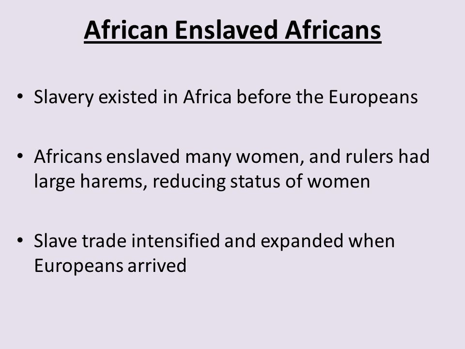 African Enslaved Africans Slavery existed in Africa before the Europeans Africans enslaved many women, and rulers had large harems, reducing status of women Slave trade intensified and expanded when Europeans arrived