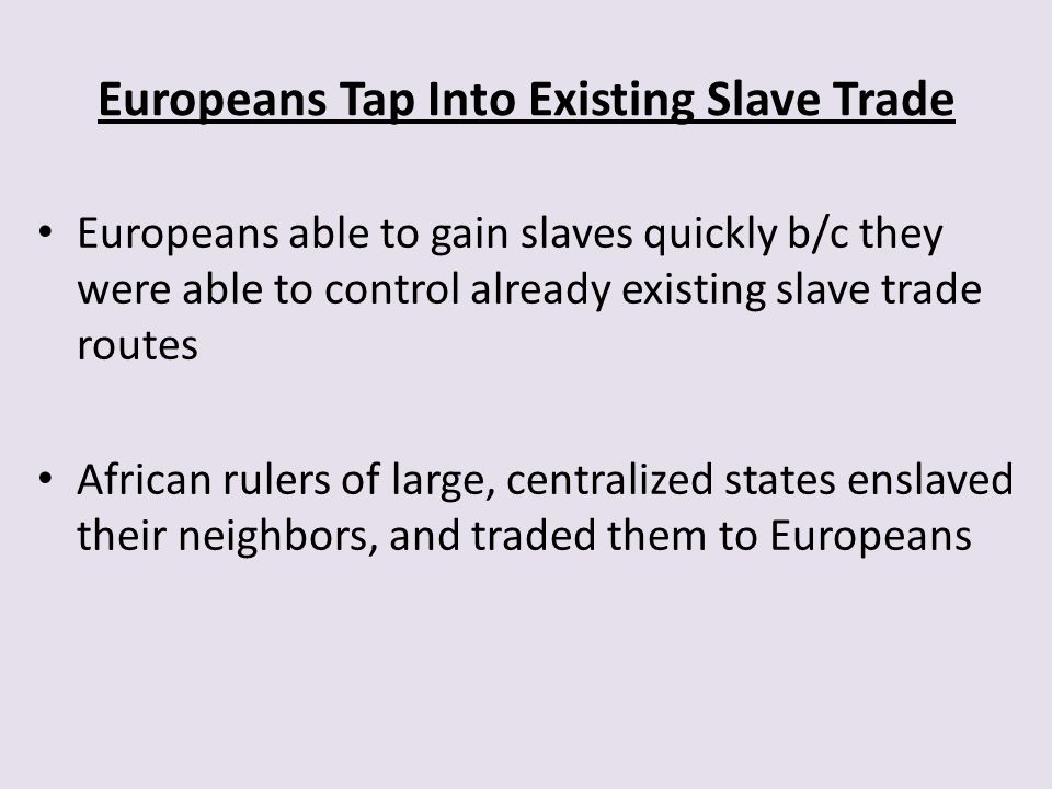 Europeans Tap Into Existing Slave Trade Europeans able to gain slaves quickly b/c they were able to control already existing slave trade routes Africa