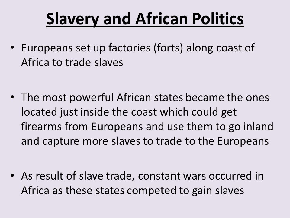 Slavery and African Politics Europeans set up factories (forts) along coast of Africa to trade slaves The most powerful African states became the ones