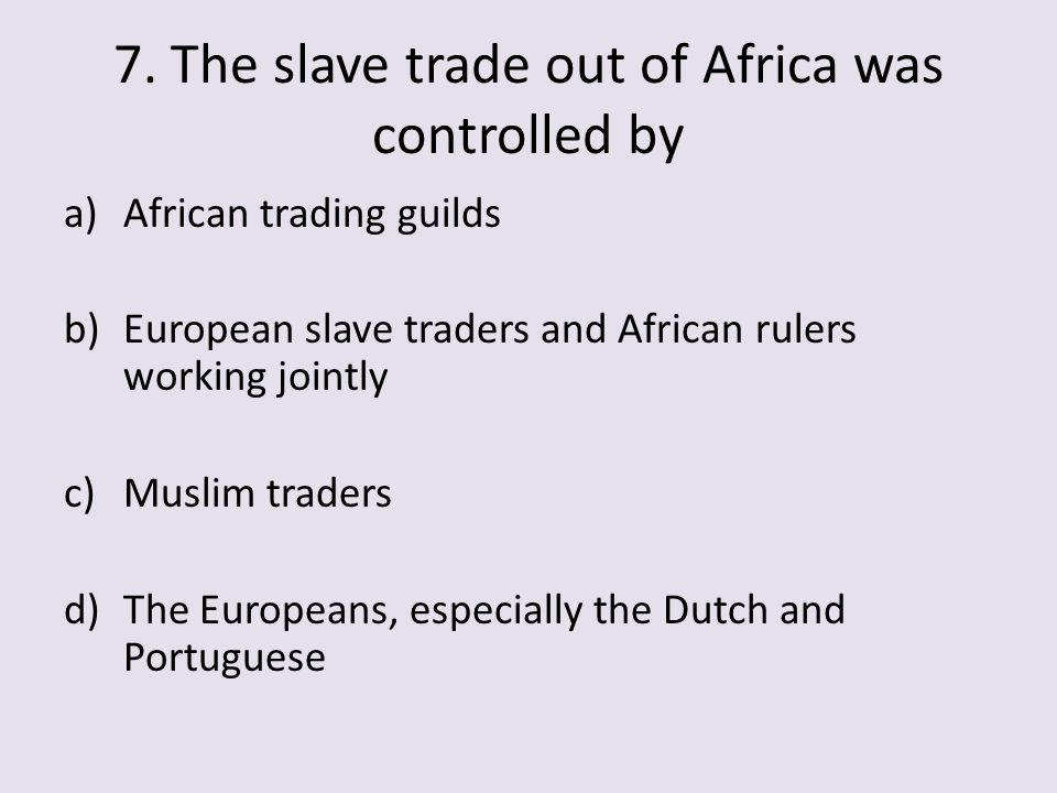 7. The slave trade out of Africa was controlled by a)African trading guilds b)European slave traders and African rulers working jointly c)Muslim trade