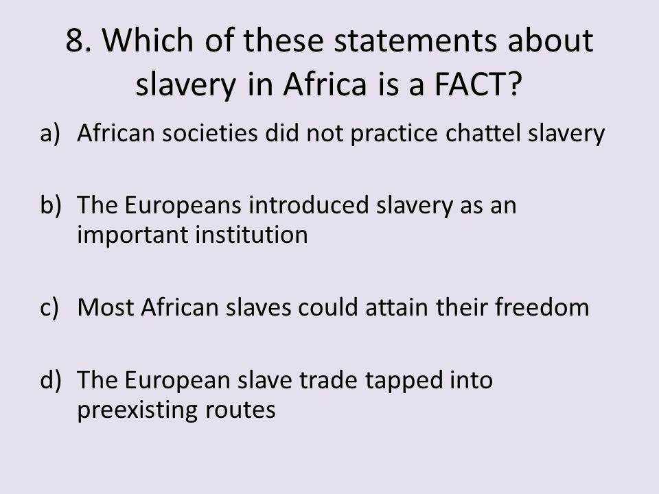 8. Which of these statements about slavery in Africa is a FACT? a)African societies did not practice chattel slavery b)The Europeans introduced slaver