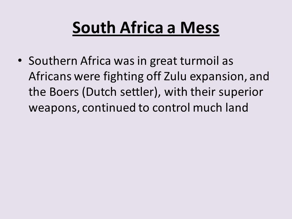 South Africa a Mess Southern Africa was in great turmoil as Africans were fighting off Zulu expansion, and the Boers (Dutch settler), with their super